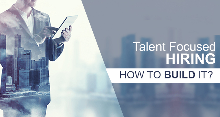 How to build a talent focused hiring approach